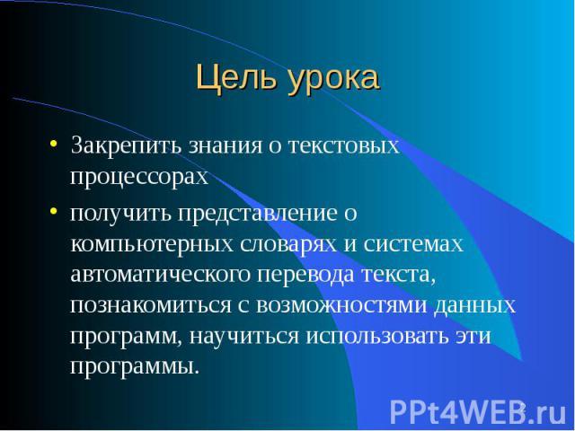 Закрепить знания о текстовых процессорахполучить представление о компьютерных словарях и системах автоматического перевода текста, познакомиться с возможностями данных программ, научиться использовать эти программы.