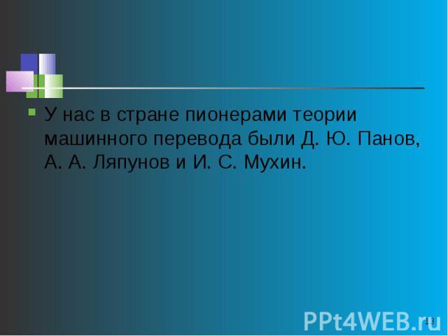 У нас в стране пионерами теории машинного перевода были Д. Ю. Панов, А. А. Ляпунов и И. С. Мухин.