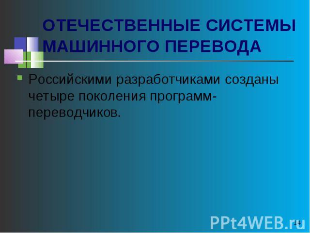 ОТЕЧЕСТВЕННЫЕ СИСТЕМЫ МАШИННОГО ПЕРЕВОДА Российскими разработчиками созданы четыре поколения программ-переводчиков.