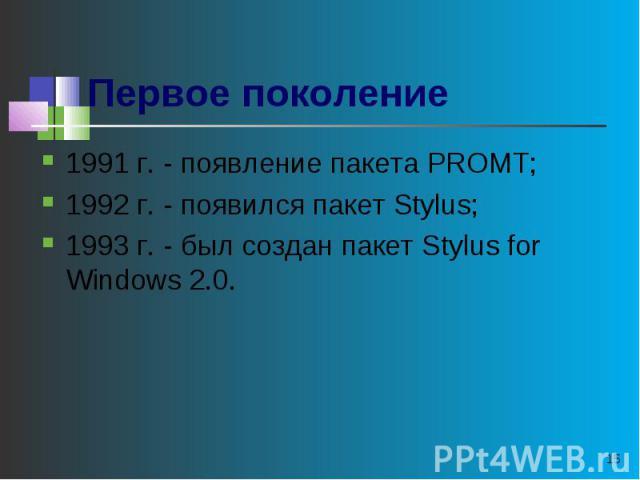 Первое поколение 1991 г. - появление пакета PROMT;1992 г. - появился пакет Stylus;1993 г. - был создан пакет Stylus for Windows 2.0.