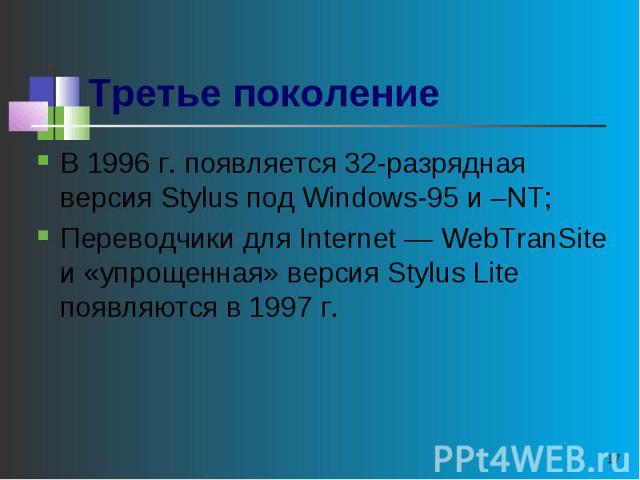 Третье поколение В 1996 г. появляется 32-разрядная версия Stylus под Windows-95 и –NT;Переводчики для Internet — WebTranSite и «упрощенная» версия Stylus Lite появляются в 1997 г.
