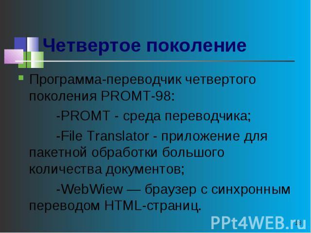 Программа-переводчик четвертого поколения РROМТ-98: -PROMT - среда переводчика; -File Translator - приложение для пакетной обработки большого количества документов; -WebWiew — браузер с синхронным переводом HTML-страниц.