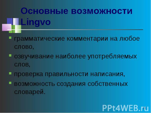 Основные возможности Lingvo грамматические комментарии на любое слово, озвучивание наиболее употребляемых слов, проверка правильности написания, возможность создания собственных словарей.