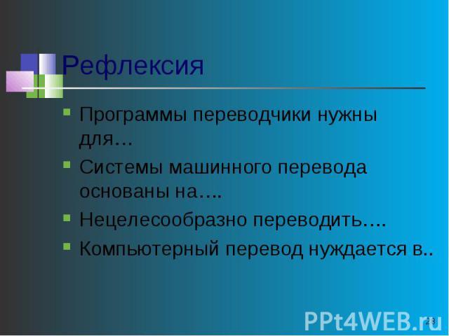 Рефлексия Программы переводчики нужны для…Системы машинного перевода основаны на….Нецелесообразно переводить….Компьютерный перевод нуждается в..