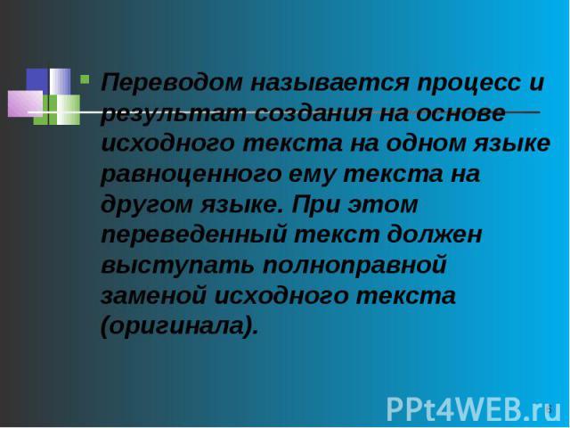 Переводом называется процесс и результат создания на основе исходного текста на одном языке равноценного ему текста на другом языке. При этом переведенный текст должен выступать полноправной заменой исходного текста (оригинала).