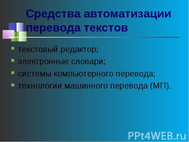 Средства автоматизации перевода текстов текстовый редактор; электронные словари; системы компьютерного перевода; технологии машинного перевода (МП).