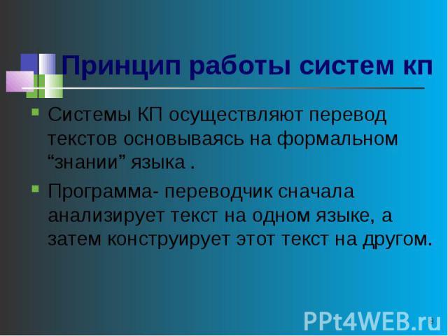 """Принцип работы систем кп Системы КП осуществляют перевод текстов основываясь на формальном """"знании"""" языка .Программа- переводчик сначала анализирует текст на одном языке, а затем конструирует этот текст на другом."""