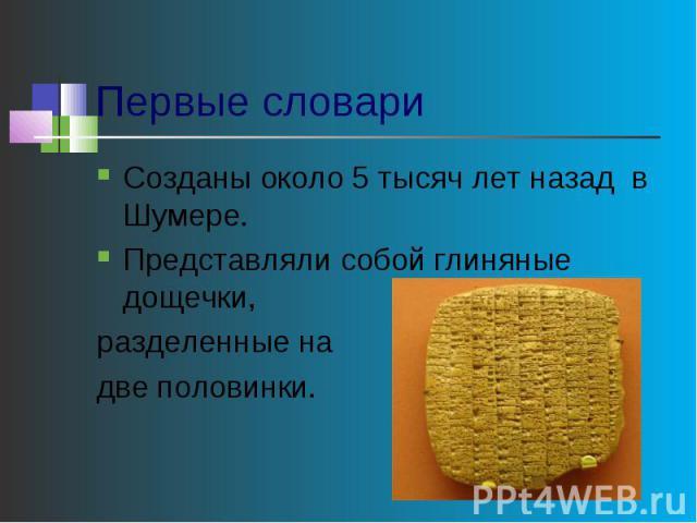 Первые словари Созданы около 5 тысяч лет назад в Шумере.Представляли собой глиняные дощечки, разделенные на две половинки.