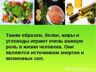 Таким образом, белки, жиры и углеводы играют очень важную роль в жизни человека.