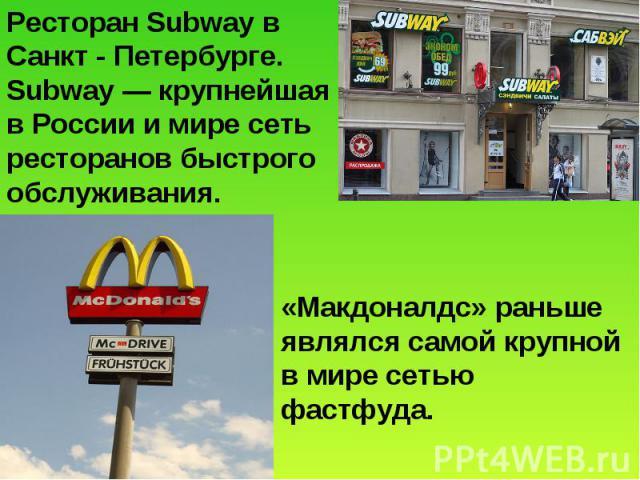 Ресторан Subway в Санкт - Петербурге. Subway— крупнейшая в России и мире сеть ресторанов быстрого обслуживания. «Макдоналдс» раньше являлся самой крупной в мире сетью фастфуда.