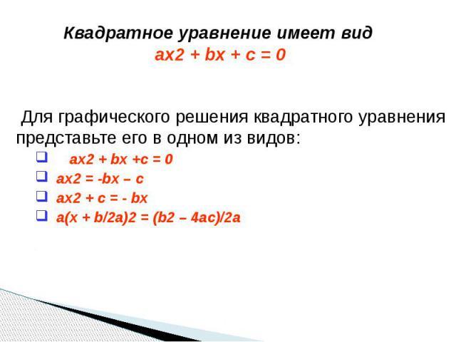 Квадратное уравнение имеет вид ax2 + bx + c = 0 Для графического решения квадратного уравнения представьте его в одном из видов: ax2 + bx +c = 0 ax2 = -bx – c ax2 + c = - bx a(x + b/2a)2 = (b2 – 4ac)/2a