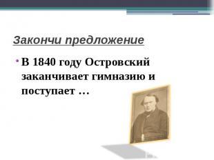 Закончи предложениеВ 1840 году Островский заканчивает гимназию и поступает …
