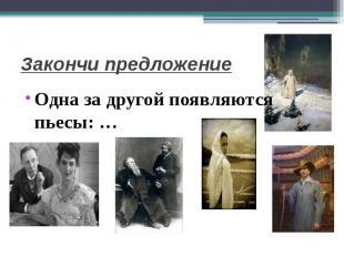 Закончи предложениеОдна за другой появляются пьесы: …