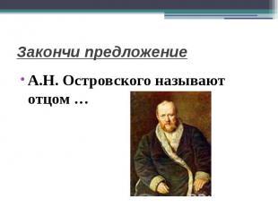 Закончи предложениеА.Н. Островского называют отцом …