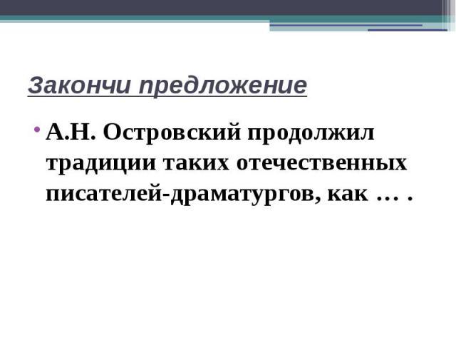 Закончи предложениеА.Н. Островский продолжил традиции таких отечественных писателей-драматургов, как … .