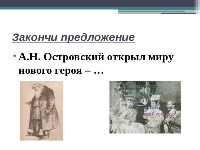 Закончи предложениеА.Н. Островский открыл миру нового героя – …