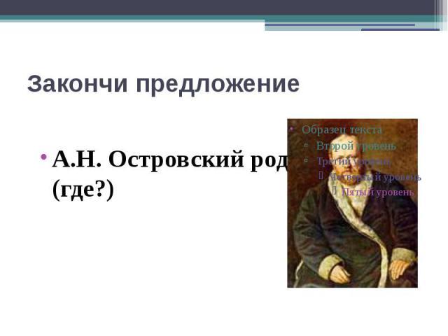 Закончи предложениеА.Н. Островский родился … (где?)
