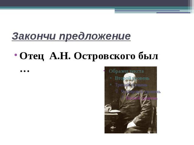 Закончи предложениеОтец А.Н. Островского был …