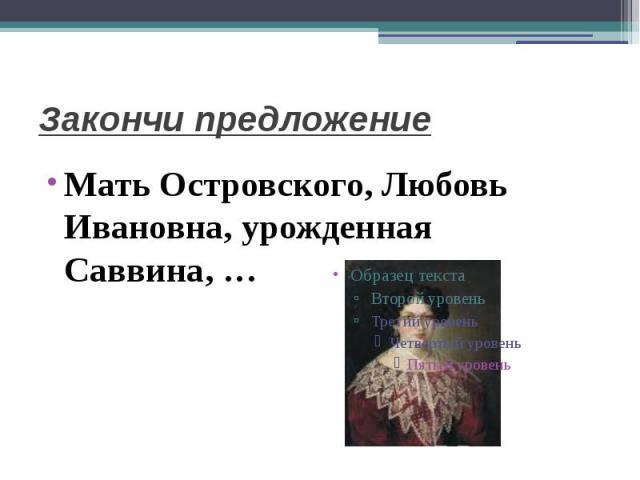 Закончи предложениеМать Островского, Любовь Ивановна, урожденная Саввина, …