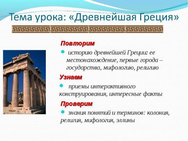 Тема урока: «Древнейшая Греция» Повторим историю древнейшей Греции: ее местонахождение, первые города – государства, мифологию, религию Узнаем приемы интерактивного конструирования, интересные факты Проверим знания понятий и терминов: колония, религ…