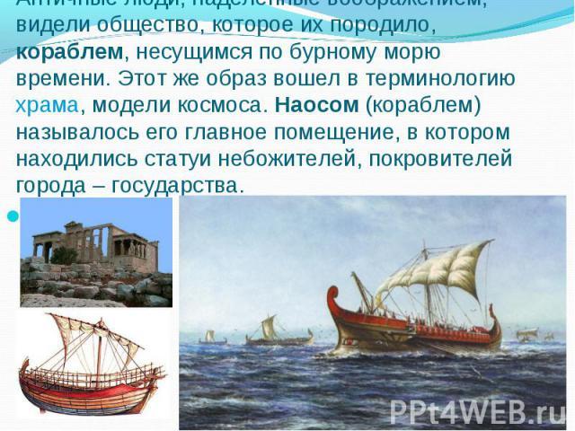 Античные люди, наделенные воображением, видели общество, которое их породило, кораблем, несущимся по бурному морю времени. Этот же образ вошел в терминологию храма, модели космоса. Наосом (кораблем) называлось его главное помещение, в котором находи…