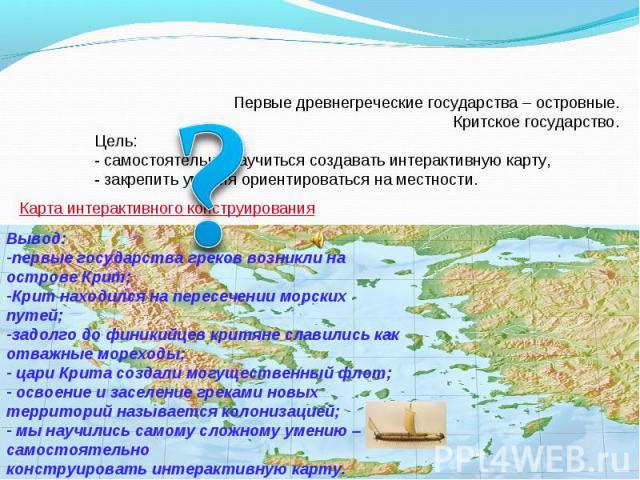 Первые древнегреческие государства – островные. Критское государство.Цель:- самостоятельно научиться создавать интерактивную карту,- закрепить умения ориентироваться на местности. Вывод: первые государства греков возникли на острове Крит;Крит находи…