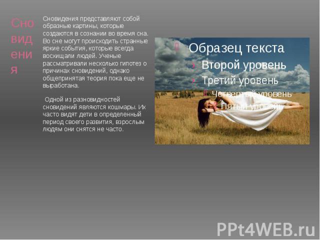 Сновидения представляют собой образные картины, которые создаются в сознании во время сна. Во сне могут происходить странные яркие события, которые всегда восхищали людей. Ученые рассматривали несколько гипотез о причинах сновидений, однако общеприн…