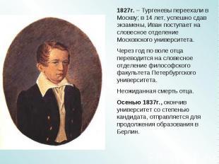 1827г. – Тургеневы переехали в Москву; в 14 лет, успешно сдав экзамены, Иван пос