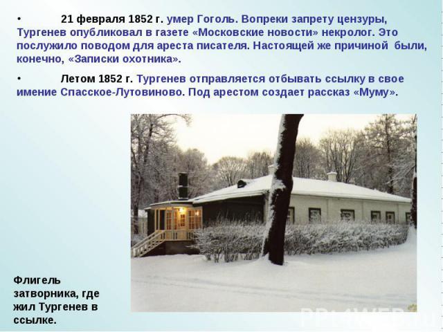 21 февраля 1852 г. умер Гоголь. Вопреки запрету цензуры, Тургенев опубликовал в газете «Московские новости» некролог. Это послужило поводом для ареста писателя. Настоящей же причиной были, конечно, «Записки охотника».Летом 1852 г. Тургенев отправляе…
