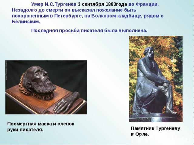 Умер И.С.Тургенев 3 сентября 1883года во Франции. Незадолго до смерти он высказал пожелание быть похороненным в Петербурге, на Волковом кладбище, рядом с Белинским.Последняя просьба писателя была выполнена. Посмертная маска и слепок руки писателя. П…
