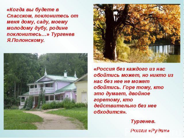 «Когда вы будете в Спасском, поклонитесь от меня дому, саду, моему молодому дубу, родине поклонитесь…» Тургенев Я.Полонскому. «Россия без каждого из нас обойтись может, но никто из нас без нее не может обойтись. Горе тому, кто это думает, двойное го…