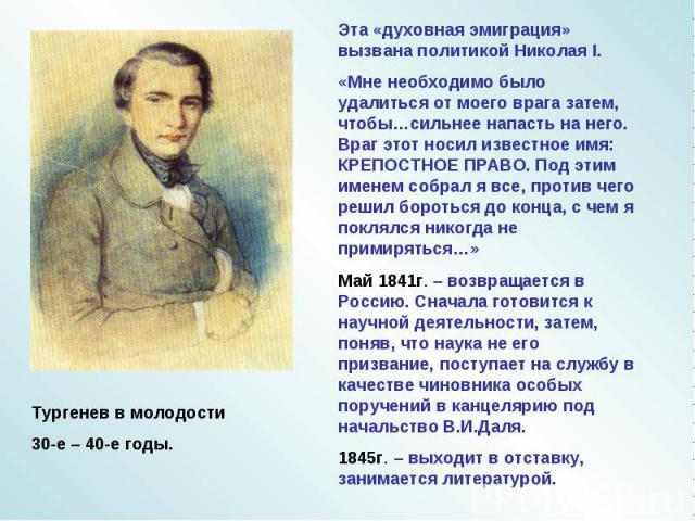 Тургенев в молодости30-е – 40-е годы. Эта «духовная эмиграция» вызвана политикой Николая I.«Мне необходимо было удалиться от моего врага затем, чтобы…сильнее напасть на него. Враг этот носил известное имя: КРЕПОСТНОЕ ПРАВО. Под этим именем собрал я …