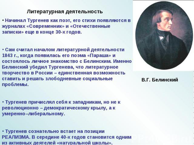 Начинал Тургенев как поэт, его стихи появляются в журналах «Современник» и «Отечественные записки» еще в конце 30-х годов. Сам считал началом литературной деятельности 1843 г., когда появилась его поэма «Параша» и состоялось личное знакомство с Бели…