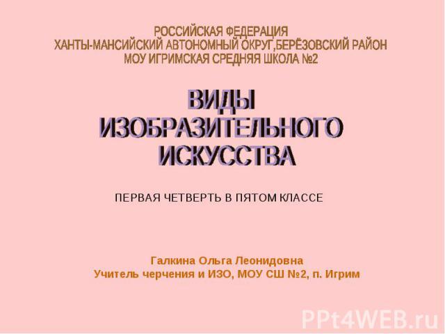 РОССИЙСКАЯ ФЕДЕРАЦИЯХАНТЫ-МАНСИЙСКИЙ АВТОНОМНЫЙ ОКРУГ,БЕРЁЗОВСКИЙ РАЙОНМОУ ИГРИМСКАЯ СРЕДНЯЯ ШКОЛА №2 ВИДЫИЗОБРАЗИТЕЛЬНОГО ИСКУССТВА ПЕРВАЯ ЧЕТВЕРТЬ В ПЯТОМ КЛАССЕ Галкина Ольга ЛеонидовнаУчитель черчения и ИЗО, МОУ СШ №2, п. Игрим