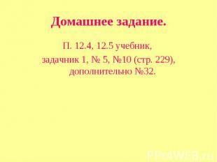 Домашнее задание. П. 12.4, 12.5 учебник, задачник 1, № 5, №10 (стр. 229), дополн