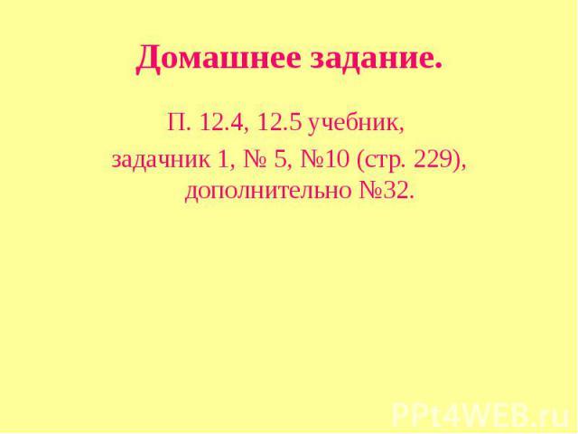 Домашнее задание. П. 12.4, 12.5 учебник, задачник 1, № 5, №10 (стр. 229), дополнительно №32.