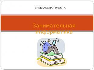 Занимательная информатика ВНЕКЛАССНАЯ РАБОТА