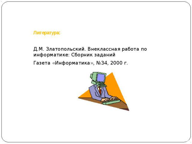 Литература:Д.М. Златопольский. Внеклассная работа по информатике: Сборник заданийГазета «Информатика», №34, 2000 г.