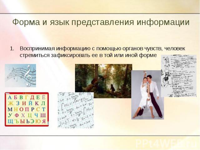 Форма и язык представления информации Воспринимая информацию с помощью органов чувств, человек стремиться зафиксировать ее в той или иной форме