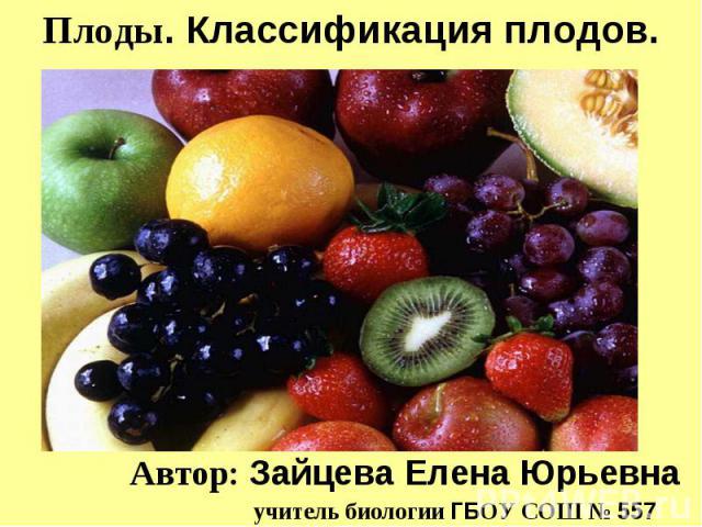 Плоды. Классификация плодов Автор: Зайцева Елена Юрьевна