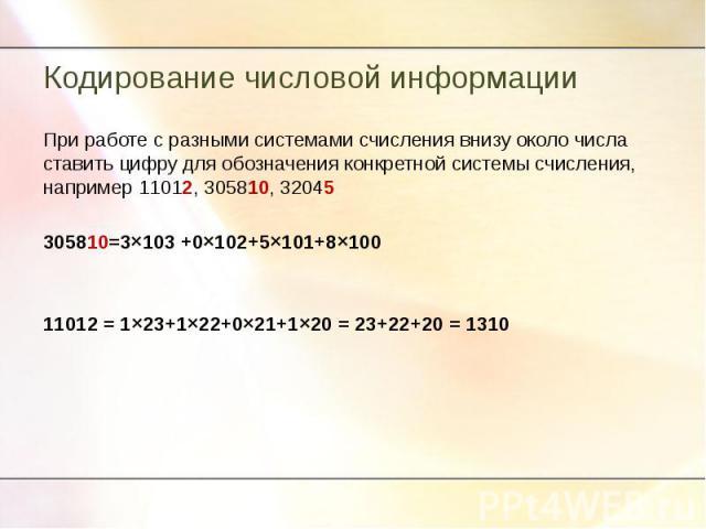 При работе с разными системами счисления внизу около числа ставить цифру для обозначения конкретной системы счисления, например 11012, 305810, 32045305810=3×103 +0×102+5×101+8×10011012 = 1×23+1×22+0×21+1×20 = 23+22+20 = 1310