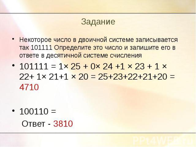 Некоторое число в двоичной системе записывается так 101111 Определите это число и запишите его в ответе в десятичной системе счисления101111 = 1× 25 + 0× 24 +1 × 23 + 1 × 22+ 1× 21+1 × 20 = 25+23+22+21+20 = 4710100110 = Ответ - 3810