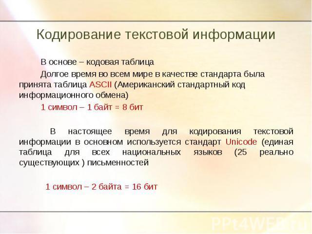 В основе – кодовая таблицаДолгое время во всем мире в качестве стандарта была принята таблица ASCII (Американский стандартный код информационного обмена)1 символ – 1 байт = 8 битВ настоящее время для кодирования текстовой информации в основном испол…
