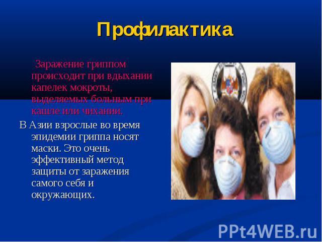 Заражение гриппом происходит при вдыхании капелек мокроты, выделяемых больным при кашле или чихании. В Азии взрослые во время эпидемии гриппа носят маски. Это очень эффективный метод защиты от заражения самого себя и окружающих.