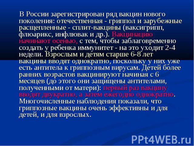 В России зарегистрирован ряд вакцин нового поколения: отечественная - гриппол и зарубежные расщепленные - сплит-вакцины (ваксигрипп, флюарикс, инфлювак и др.). Вакцинацию начинают осенью, с тем, чтобы заблаговременно создать у ребенка иммунитет - на…