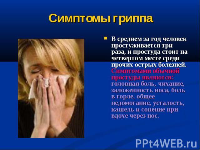 Симптомы гриппа В среднем за год человек простуживается три раза, и простуда стоит на четвертом месте среди прочих острых болезней. Симптомами обычной простуды являются: головная боль, чихание, заложенность носа, боль в горле, общее недомогание, уст…