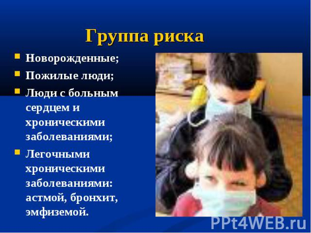 Новорожденные;Пожилые люди;Люди с больным сердцем и хроническими заболеваниями;Легочными хроническими заболеваниями: астмой, бронхит, эмфиземой.