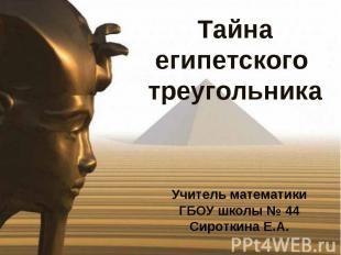 Тайна египетского треугольника Учитель математикиГБОУ школы № 44Сироткина Е.А.