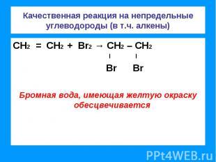 Качественная реакция на непредельные углеводороды (в т.ч. алкены) СН2 = СН2 + Br