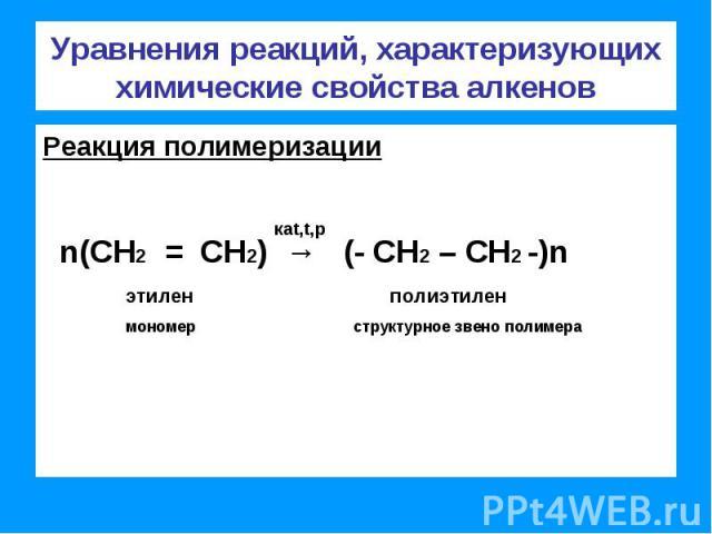 Уравнения реакций, характеризующих химические свойства алкенов Реакция полимеризации n(СН2 = СН2) → (- СН2 – СН2 -)n